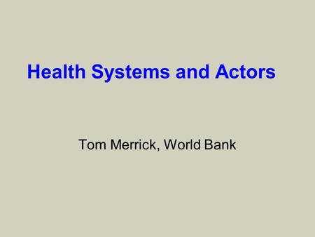 Health Systems and Actors Tom Merrick, World Bank.