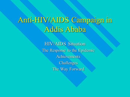 Anti-HIV/AIDS Campaign in Addis Ababa HIV/AIDS Situation The Response to the Epidemic AchievementsChallenges The Way Forward.