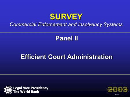 Panel II Efficient Court Administration SURVEY Commercial Enforcement and Insolvency Systems Legal Vice Presidency The World Bank.
