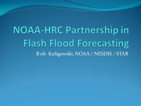 B ob Kuligowski, NOAA / NESDIS / STAR. Introduction Floods and flash floods are one of the deadliest and most costly natural disasters worldwide. Many.
