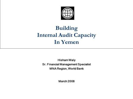 Building Internal Audit Capacity In Yemen Hisham Waly Sr. Financial Management Specialist MNA Region, World Bank March 2008.