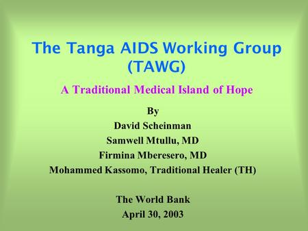 The Tanga AIDS Working Group (TAWG) A Traditional Medical Island of Hope By David Scheinman Samwell Mtullu, MD Firmina Mberesero, MD Mohammed Kassomo,