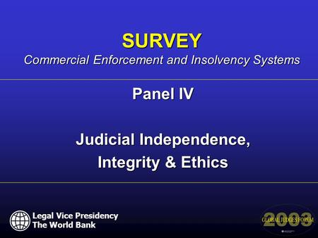 Panel IV Judicial Independence, Integrity & Ethics SURVEY Commercial Enforcement and Insolvency Systems Legal Vice Presidency The World Bank.