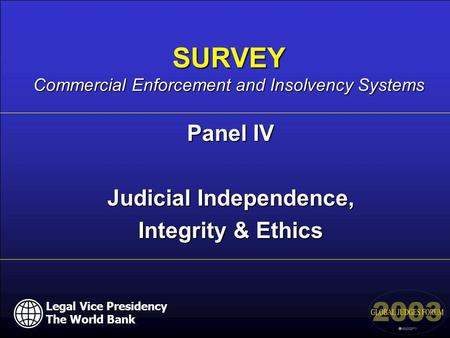 Legal Vice Presidency The World Bank Panel IV Judicial Independence, Integrity & Ethics SURVEY Commercial Enforcement and Insolvency Systems Legal Vice.