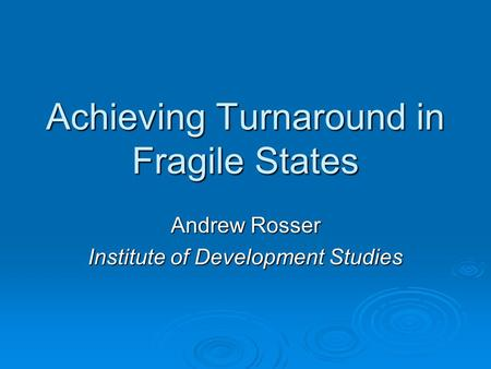Achieving Turnaround in Fragile States Andrew Rosser Institute of Development Studies.
