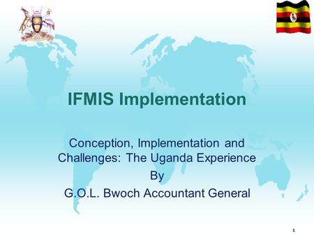 1 IFMIS Implementation Conception, Implementation and Challenges: The Uganda Experience By G.O.L. Bwoch Accountant General.