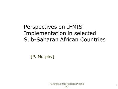 P Murphy, IFMIS Nairobi November 2004 1 Perspectives on IFMIS Implementation in selected Sub-Saharan African Countries [P. Murphy]
