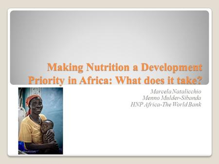 Making Nutrition a Development Priority in Africa: What does it take? Marcela Natalicchio Menno Mulder-Sibanda HNP Africa-The World Bank.