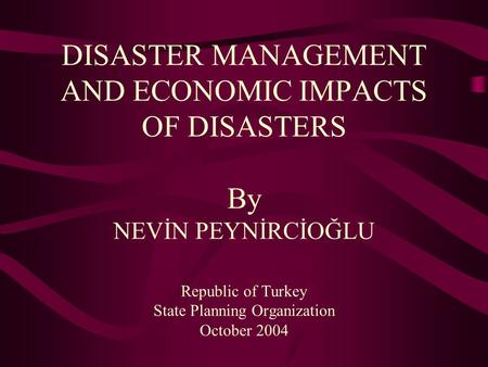 DISASTER MANAGEMENT AND ECONOMIC IMPACTS OF DISASTERS By NEVİN PEYNİRCİOĞLU Republic of Turkey State Planning Organization October 2004.