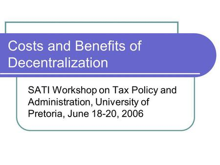Costs and Benefits of Decentralization SATI Workshop on Tax Policy and Administration, University of Pretoria, June 18-20, 2006.