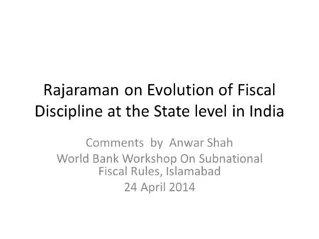 Rajaraman on Evolution of Fiscal Discipline at the State level in India Comments by Anwar Shah World Bank Workshop On Subnational Fiscal Rules, Islamabad.
