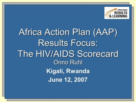Africa Action Plan (AAP) Results Focus: The HIV/AIDS Scorecard Onno Ruhl Kigali, Rwanda June 12, 2007.