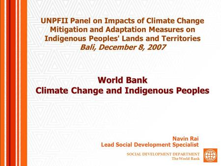 SOCIAL DEVELOPMENT DEPARTMENT The World Bank World Bank Climate Change and Indigenous Peoples Navin Rai Lead Social Development Specialist UNPFII Panel.