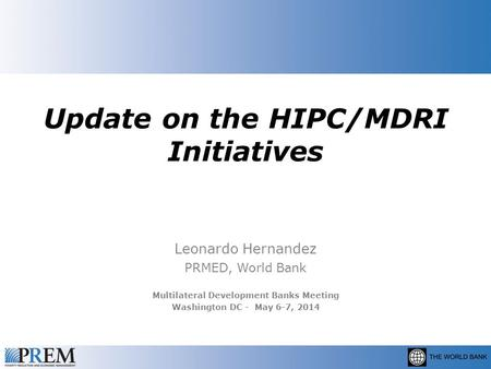 Update on the HIPC/MDRI Initiatives Leonardo Hernandez PRMED, World Bank Multilateral Development Banks Meeting Washington DC - May 6-7, 2014.