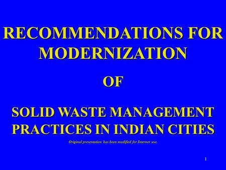 1 RECOMMENDATIONS FOR MODERNIZATION OF SOLID WASTE MANAGEMENT PRACTICES IN INDIAN CITIES Original presentation has been modified for Internet use.