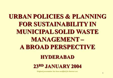 1 URBAN POLICIES & PLANNING FOR SUSTAINABILITY IN MUNICIPAL SOLID WASTE MANAGEMENT – A BROAD PERSPECTIVE HYDERABAD 23 RD JANUARY 2004 Original presentation.