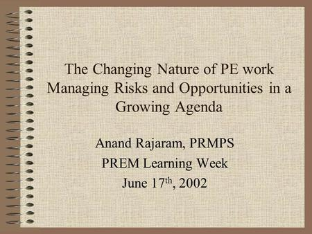 The Changing Nature of PE work Managing Risks and Opportunities in a Growing Agenda Anand Rajaram, PRMPS PREM Learning Week June 17 th, 2002.