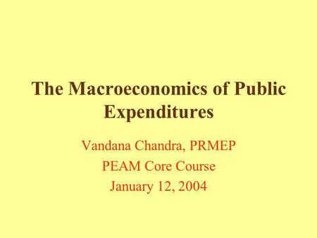 The Macroeconomics of Public Expenditures Vandana Chandra, PRMEP PEAM Core Course January 12, 2004.