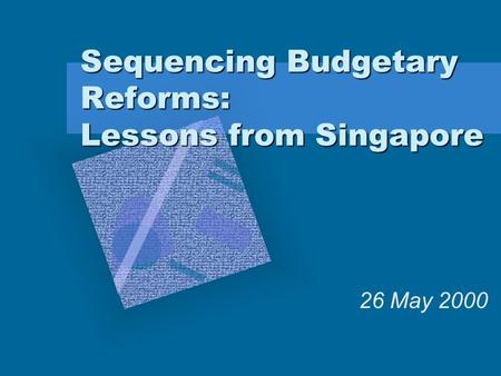 Sequencing Budgetary Reforms: Lessons from Singapore 26 May 2000.