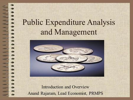 Public Expenditure Analysis and Management Introduction and Overview Anand Rajaram, Lead Economist, PRMPS.