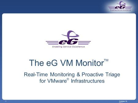 October 10, 2014 1 The eG VM Monitor TM Real-Time Monitoring & Proactive Triage for VMware ® Infrastructures.
