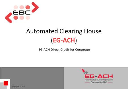 Copyright © 2012 Automated Clearing House (EG-ACH) EG-ACH Direct Credit for Corporate.