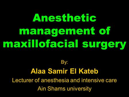 Anesthetic management of maxillofacial surgery By: Alaa Samir El Kateb Lecturer of anesthesia and intensive care Ain Shams university.