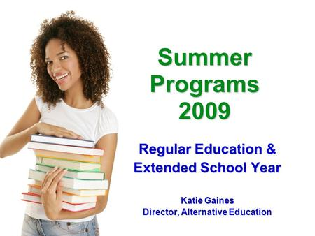 Summer Programs 2009 Regular Education & Extended School Year Katie Gaines Director, Alternative Education.