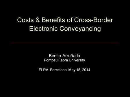 Costs & Benefits of Cross-Border Electronic Conveyancing Benito Arruñada Pompeu Fabra University ELRA. Barcelona. May 15, 2014.