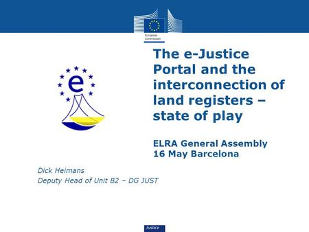 The e-Justice Portal and the interconnection of land registers – state of play ELRA General Assembly 16 May Barcelona Dick Heimans Deputy Head of Unit.