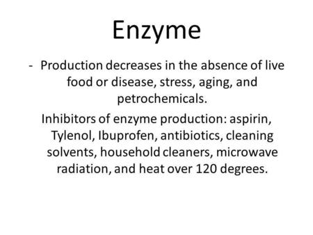 Enzyme -Production decreases in the absence of live food or disease, stress, aging, and petrochemicals. Inhibitors of enzyme production: aspirin, Tylenol,