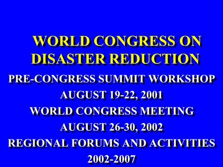 WORLD CONGRESS ON DISASTER REDUCTION PRE-CONGRESS SUMMIT WORKSHOP AUGUST 19-22, 2001 WORLD CONGRESS MEETING AUGUST 26-30, 2002 REGIONAL FORUMS AND ACTIVITIES.