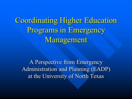 Coordinating Higher Education Programs in Emergency Management A Perspective from Emergency Administration and Planning (EADP) at the University of North.