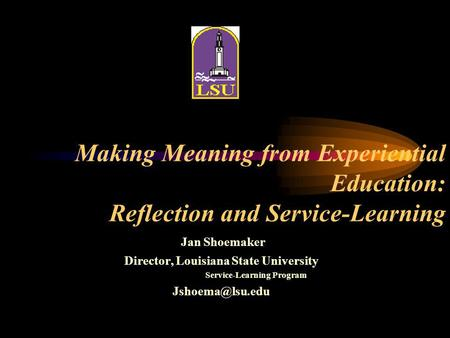 Making Meaning from Experiential Education: Reflection and Service-Learning Jan Shoemaker Director, Louisiana State University Service-Learning Program.