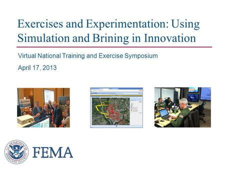 Exercises and Experimentation: Using Simulation and Brining in Innovation Virtual National Training and Exercise Symposium April 17, 2013.