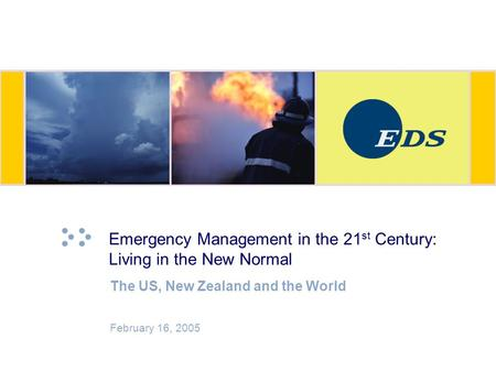 Emergency Management in the 21 st Century: Living in the New Normal The US, New Zealand and the World February 16, 2005.