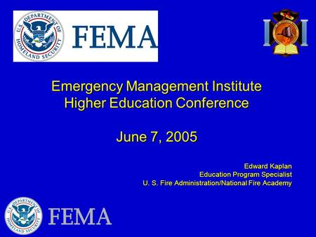 Emergency Management Institute Higher Education Conference June 7, 2005 Edward Kaplan Education Program Specialist U. S. Fire Administration/National Fire.