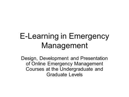 E-Learning in Emergency Management Design, Development and Presentation of Online Emergency Management Courses at the Undergraduate and Graduate Levels.