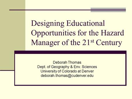 Designing Educational Opportunities for the Hazard Manager of the 21 st Century Deborah Thomas Dept. of Geography & Env. Sciences University of Colorado.