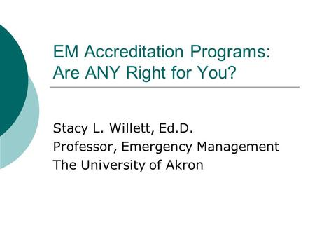 EM Accreditation Programs: Are ANY Right for You? Stacy L. Willett, Ed.D. Professor, Emergency Management The University of Akron.