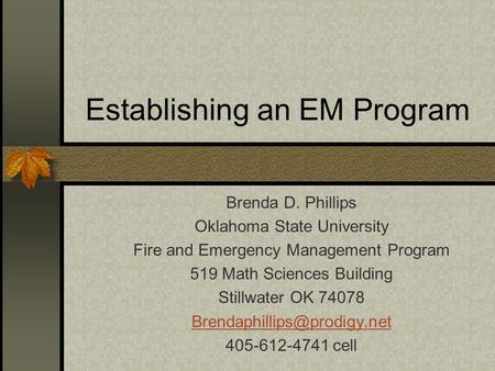 Establishing an EM Program Brenda D. Phillips Oklahoma State University Fire and Emergency Management Program 519 Math Sciences Building Stillwater OK.