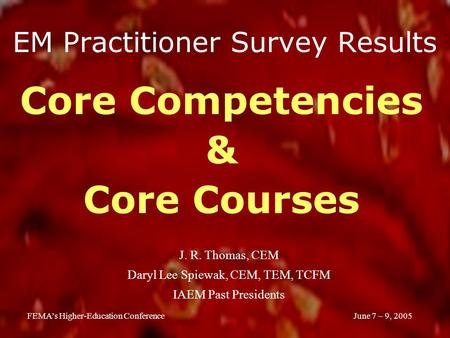 June 7 – 9, 2005FEMA's Higher-Education Conference EM Practitioner Survey Results Core Competencies & Core Courses J. R. Thomas, CEM Daryl Lee Spiewak,