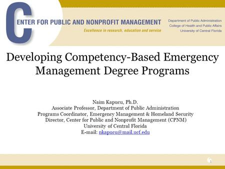 Developing Competency-Based Emergency Management Degree Programs Naim Kapucu, Ph.D. Associate Professor, Department of Public Administration Programs Coordinator,