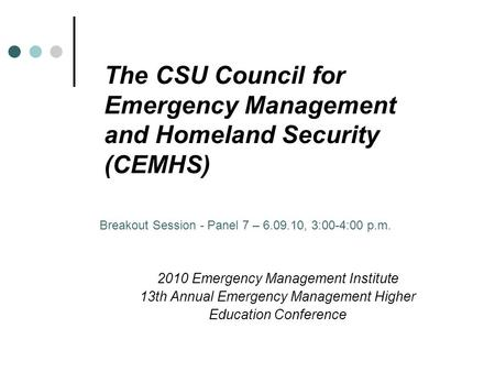 The CSU Council for Emergency Management and Homeland Security (CEMHS) 2010 Emergency Management Institute 13th Annual Emergency Management Higher Education.