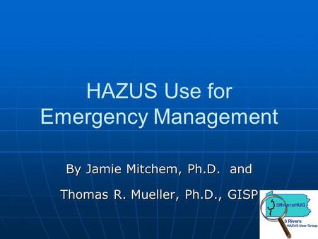 HAZUS Use for Emergency Management By Jamie Mitchem, Ph.D. and Thomas R. Mueller, Ph.D., GISP.