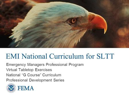 "EMI National Curriculum for SLTT Emergency Managers Professional Program Virtual Tabletop Exercises National ""G Course"" Curriculum Professional Development."