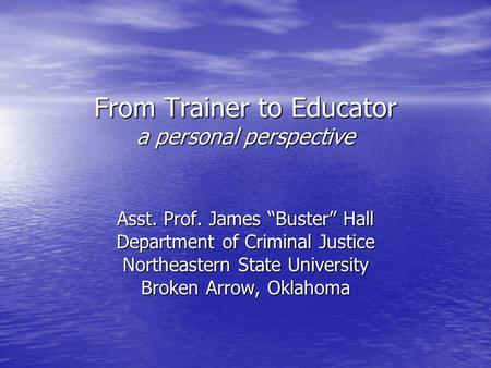 "From Trainer to Educator a personal perspective Asst. Prof. James ""Buster"" Hall Department of Criminal Justice Northeastern State University Broken Arrow,"