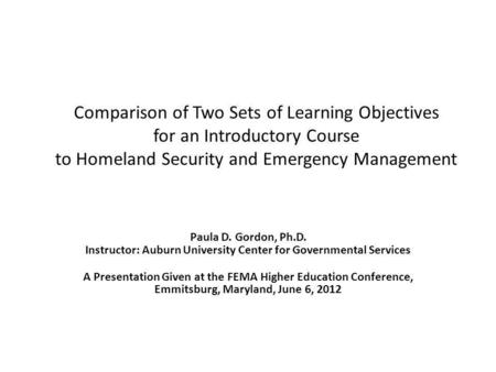 Comparison of Two Sets of Learning Objectives for an Introductory Course to Homeland Security and Emergency Management Paula D. Gordon, Ph.D. Instructor: