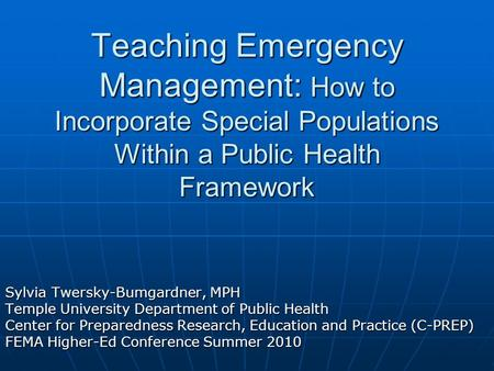 Teaching Emergency Management: How to Incorporate Special Populations Within a Public Health Framework Sylvia Twersky-Bumgardner, MPH Temple University.