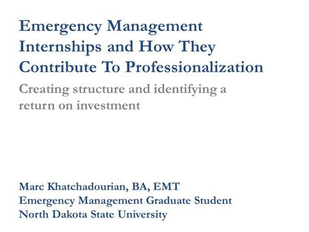 Emergency Management Internships and How They Contribute To Professionalization Creating structure and identifying a return on investment Marc Khatchadourian,